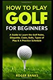 How to Play Golf For Beginners: A Guide to Learn the Golf Rules, Etiquette, Clubs, Balls, Types of Play, & A Practice Schedule