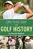 On This Day In Golf History: A Day-by-Day Anthology of Anecdotes and Historical Happenings
